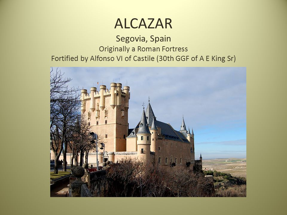 ALCAZAR Segovia, Spain Originally a Roman Fortress Fortified by Alfonso VI of Castile (30th GGF of A E King Sr)