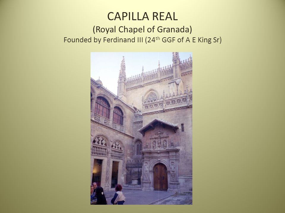 CAPILLA REAL (Royal Chapel of Granada) Founded by Ferdinand III (24 th GGF of A E King Sr)