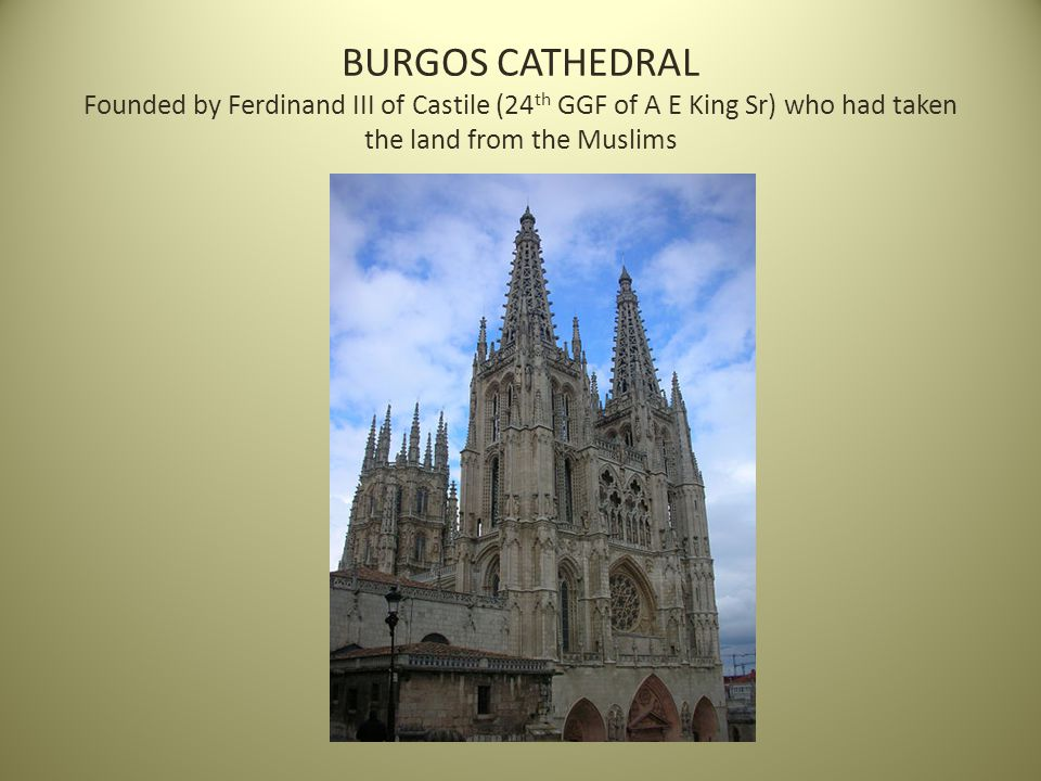 BURGOS CATHEDRAL Founded by Ferdinand III of Castile (24 th GGF of A E King Sr) who had taken the land from the Muslims