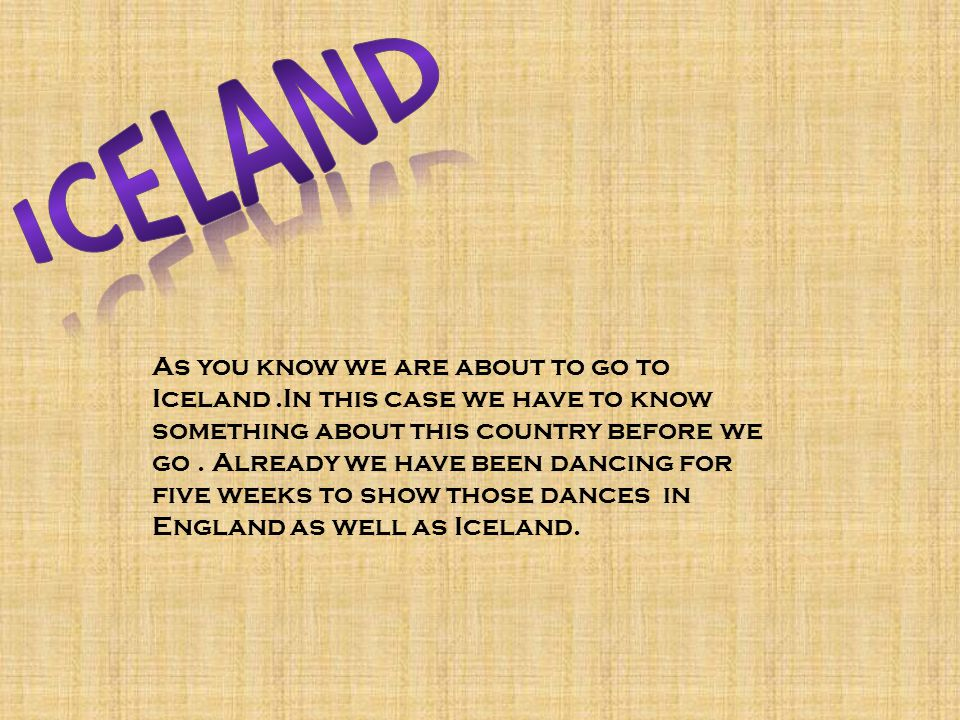 As you know we are about to go to Iceland.In this case we have to know something about this country before we go.
