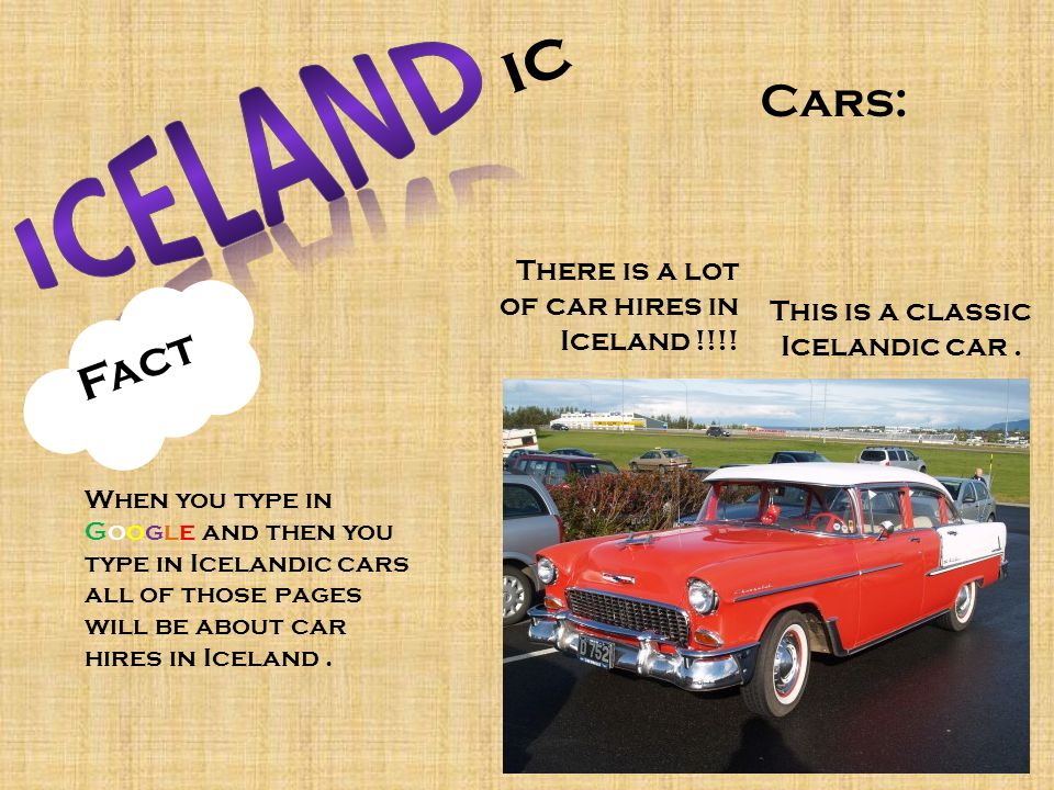ic Cars: This is a classic Icelandic car. There is a lot of car hires in Iceland !!!! Fact When you type in Google and then you type in Icelandic cars