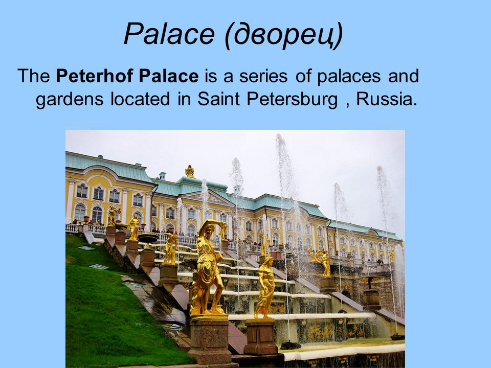Palace (дворец) The Peterhof Palace is a series of palaces and gardens located in Saint Petersburg, Russia.