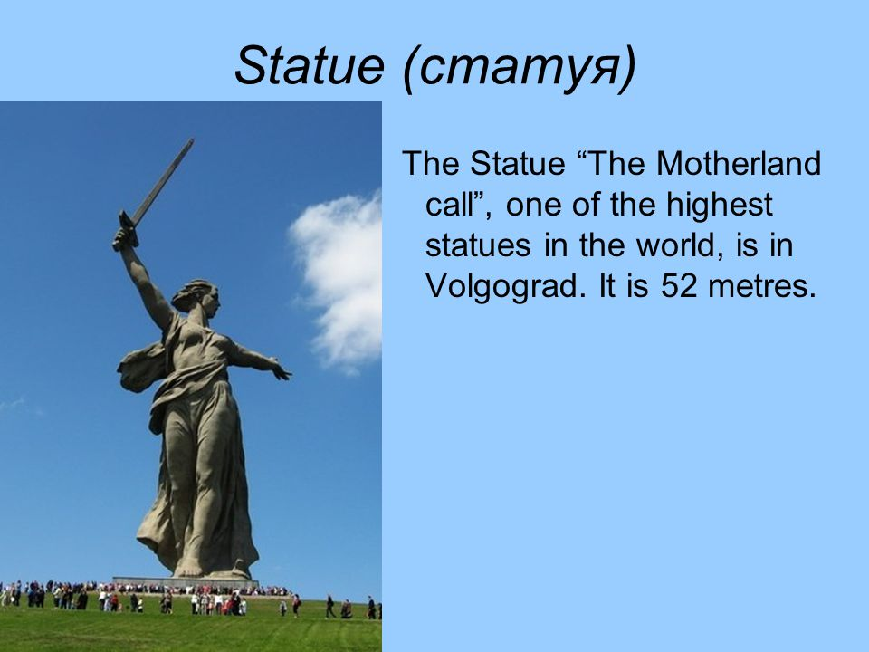 Statue (статуя) The Statue The Motherland call , one of the highest statues in the world, is in Volgograd.