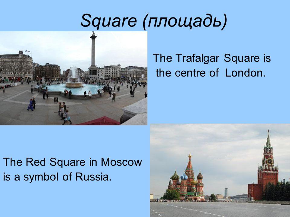 Square (площадь) The Trafalgar Square is the centre of London.