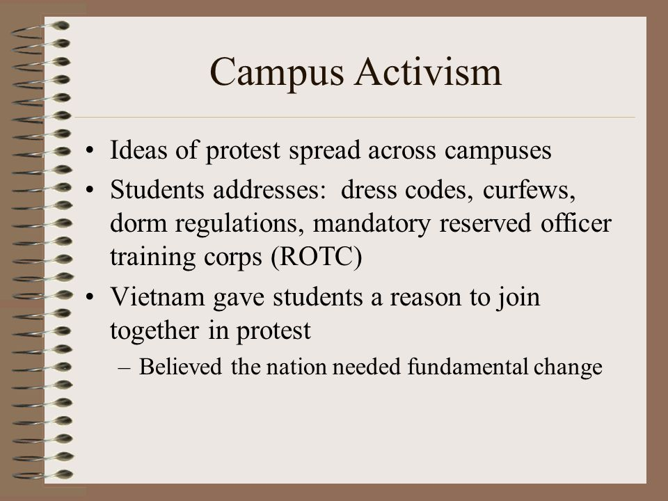 Campus Activism Ideas of protest spread across campuses Students addresses: dress codes, curfews, dorm regulations, mandatory reserved officer training corps (ROTC) Vietnam gave students a reason to join together in protest –Believed the nation needed fundamental change