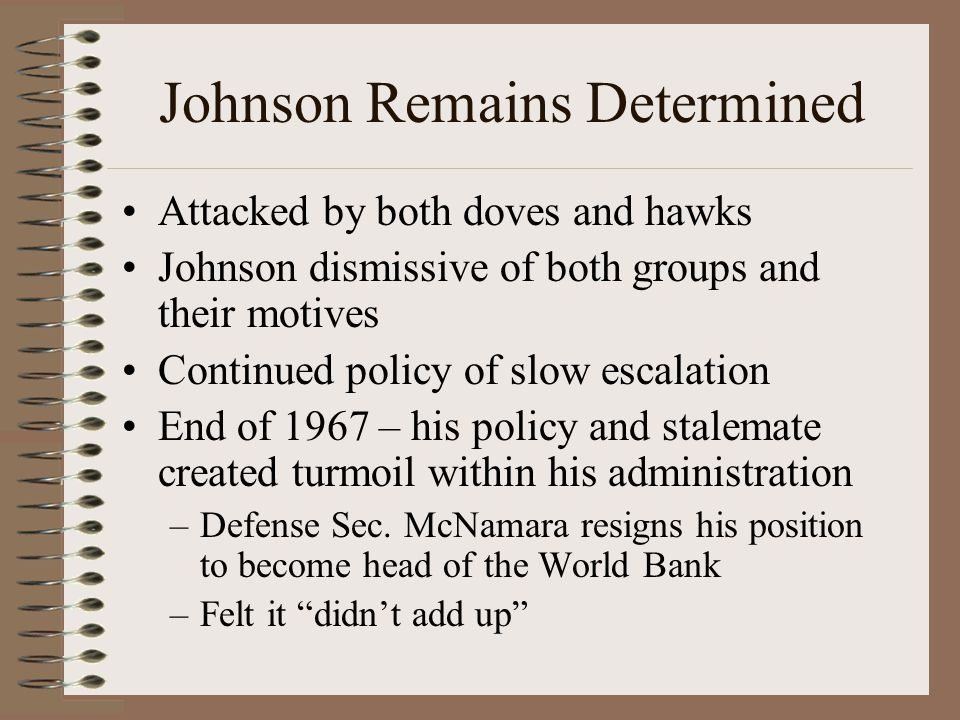 Johnson Remains Determined Attacked by both doves and hawks Johnson dismissive of both groups and their motives Continued policy of slow escalation End of 1967 – his policy and stalemate created turmoil within his administration –Defense Sec.