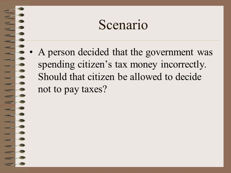 Scenario A person decided that the government was spending citizen's tax money incorrectly.