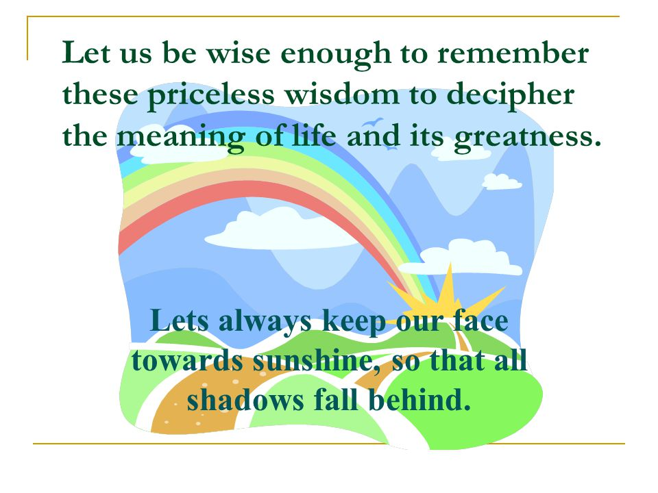 Let us be wise enough to remember these priceless wisdom to decipher the meaning of life and its greatness.