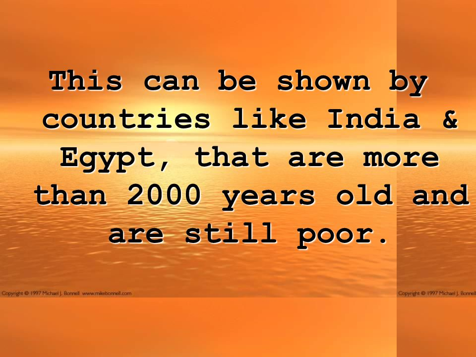 This can be shown by countries like India & Egypt, that are more than 2000 years old and are still poor.