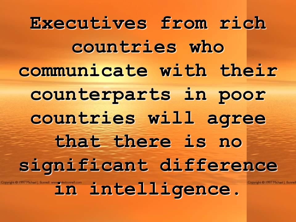 Executives from rich countries who communicate with their counterparts in poor countries will agree that there is no significant difference in intelligence.