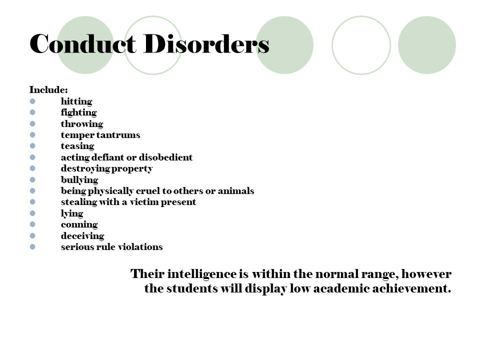 Conduct Disorders Include: hitting fighting throwing temper tantrums teasing acting defiant or disobedient destroying property bullying being physical