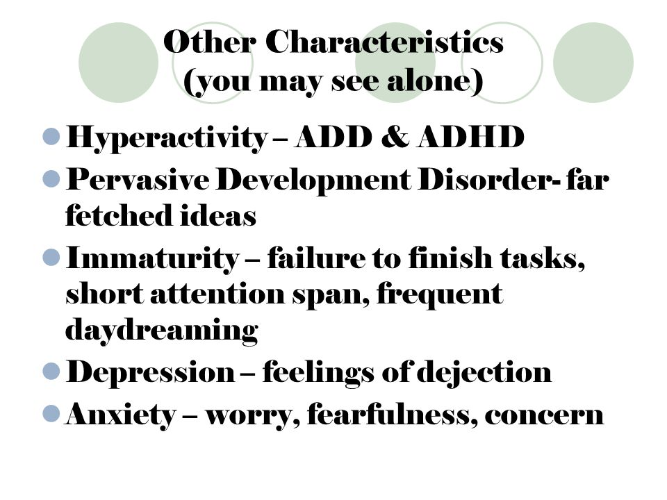 Other Characteristics (you may see alone) Hyperactivity – ADD & ADHD Pervasive Development Disorder- far fetched ideas Immaturity – failure to finish