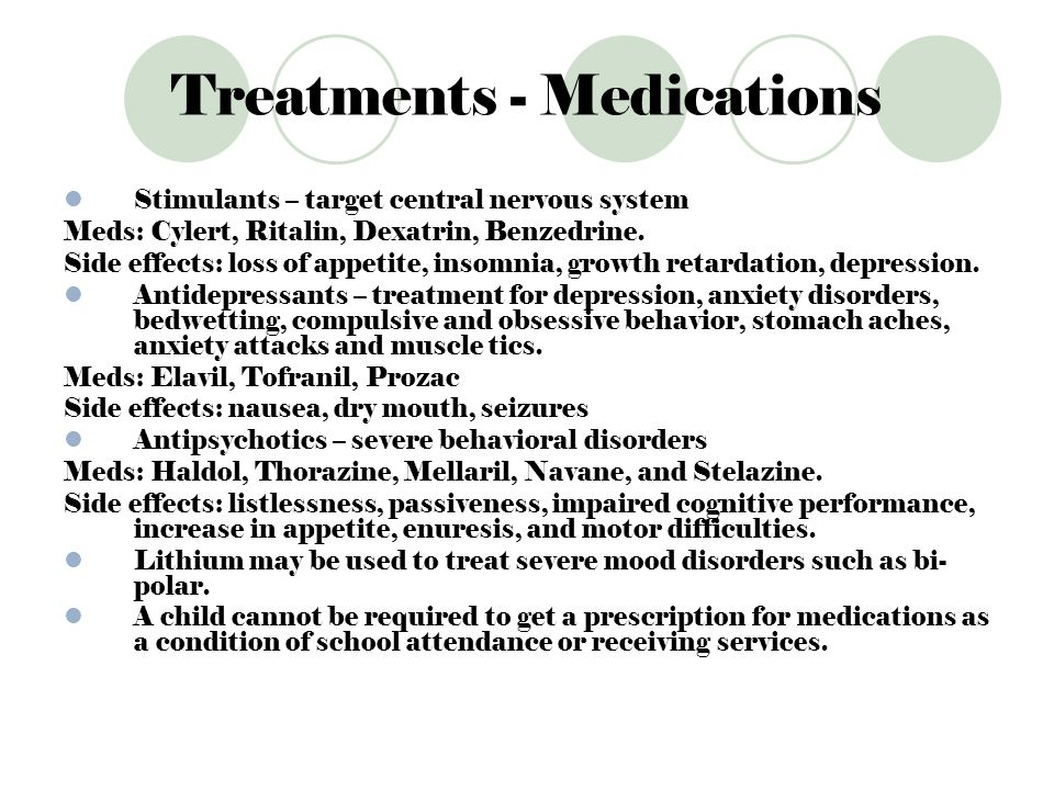 Treatments - Medications Stimulants – target central nervous system Meds: Cylert, Ritalin, Dexatrin, Benzedrine. Side effects: loss of appetite, insom