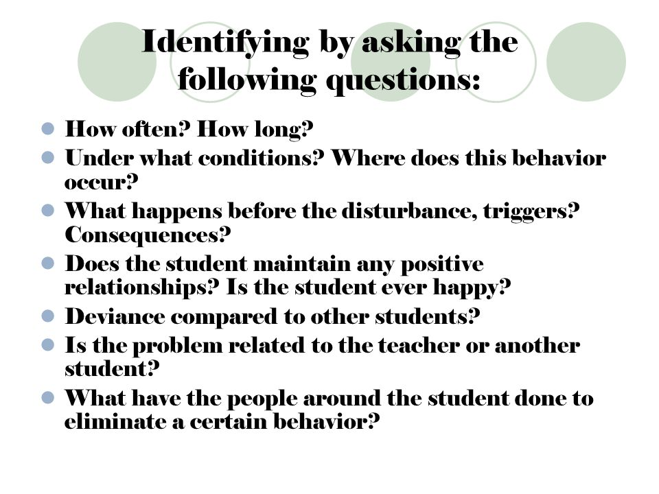 Identifying by asking the following questions: How often? How long? Under what conditions? Where does this behavior occur? What happens before the dis