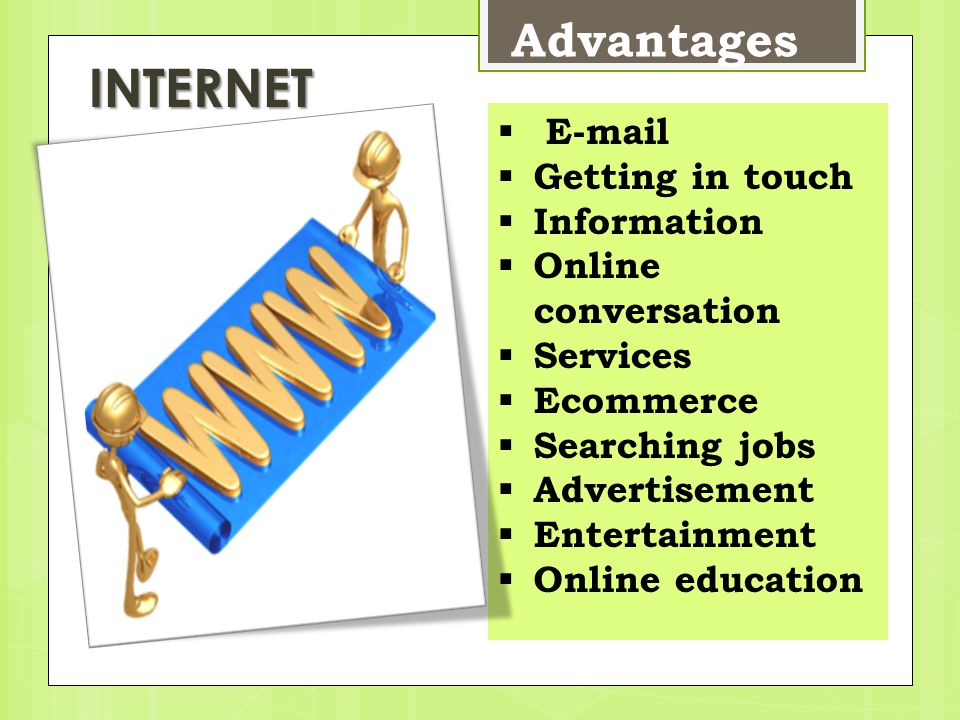 Advantages  E-mail  Getting in touch  Information  Online conversation  Services  Ecommerce  Searching jobs  Advertisement  Entertainment  Online education INTERNET