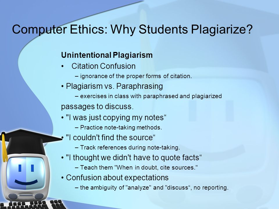 Computer Ethics: Why Students Plagiarize? Unintentional Plagiarism Citation Confusion – ignorance of the proper forms of citation. Plagiarism vs. Para