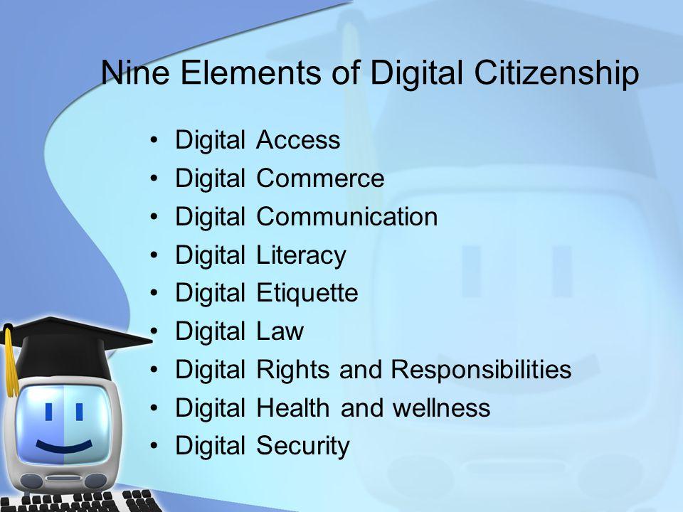 Nine Elements of Digital Citizenship Digital Access Digital Commerce Digital Communication Digital Literacy Digital Etiquette Digital Law Digital Righ