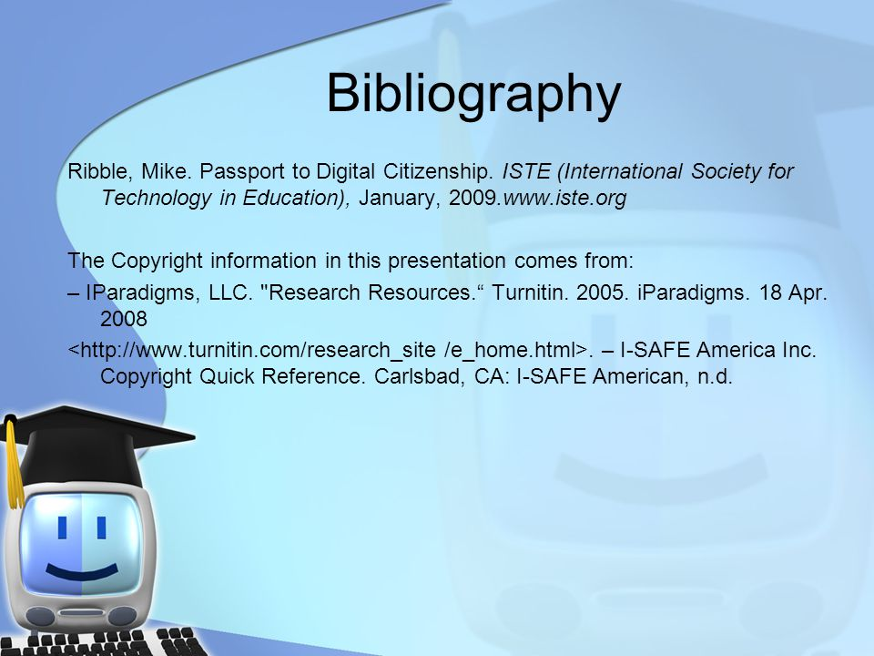 Bibliography Ribble, Mike. Passport to Digital Citizenship. ISTE (International Society for Technology in Education), January, 2009.www.iste.org The C