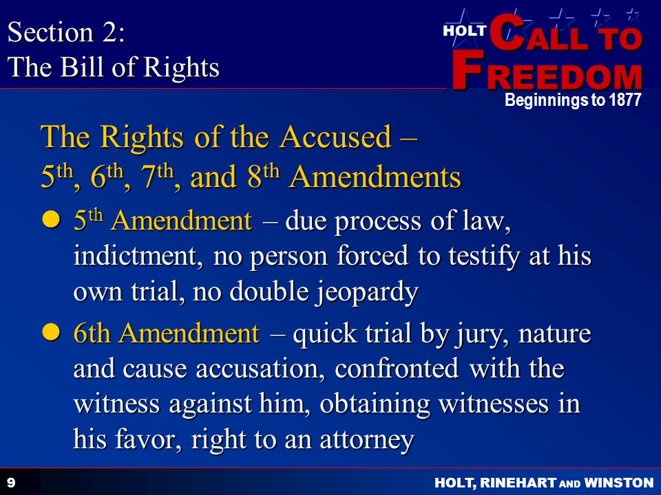 C ALL TO F REEDOM HOLT HOLT, RINEHART AND WINSTON Beginnings to 1877 10 The Rights of the Accused – 5 th, 6 th, 7 th, and 8 th Amendments 7th Amendment – jury can decide civil cases 7th Amendment – jury can decide civil cases 8th Amendment – no excessive bail, fines, or cruel and unusual punishment 8th Amendment – no excessive bail, fines, or cruel and unusual punishment Section 2: The Bill of Rights (continued)