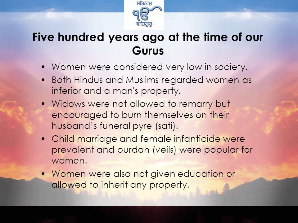 Five hundred years ago at the time of our Gurus Women were considered very low in society.