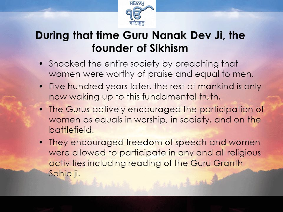 During that time Guru Nanak Dev Ji, the founder of Sikhism Shocked the entire society by preaching that women were worthy of praise and equal to men.