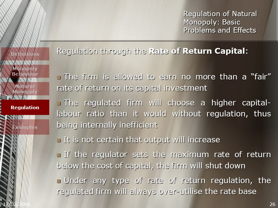 17/02/200626 Regulation through the Rate of Return Capital: The firm is allowed to earn no more than a fair rate of return on its capital investment The firm is allowed to earn no more than a fair rate of return on its capital investment The regulated firm will choose a higher capital- labour ratio than it would without regulation, thus being internally inefficient The regulated firm will choose a higher capital- labour ratio than it would without regulation, thus being internally inefficient It is not certain that output will increase It is not certain that output will increase If the regulator sets the maximum rate of return below the cost of capital, the firm will shut down If the regulator sets the maximum rate of return below the cost of capital, the firm will shut down Under any type of rate of return regulation, the regulated firm will always over-utilise the rate base Under any type of rate of return regulation, the regulated firm will always over-utilise the rate base Regulation of Natural Monopoly: Basic Problems and Effects Definitions Monopoly Behaviour Natural Monopoly Regulation Examples
