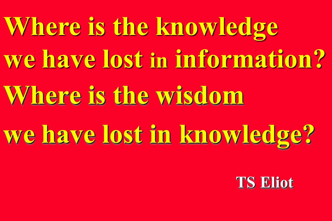 Where is the wisdom we have lost in knowledge.