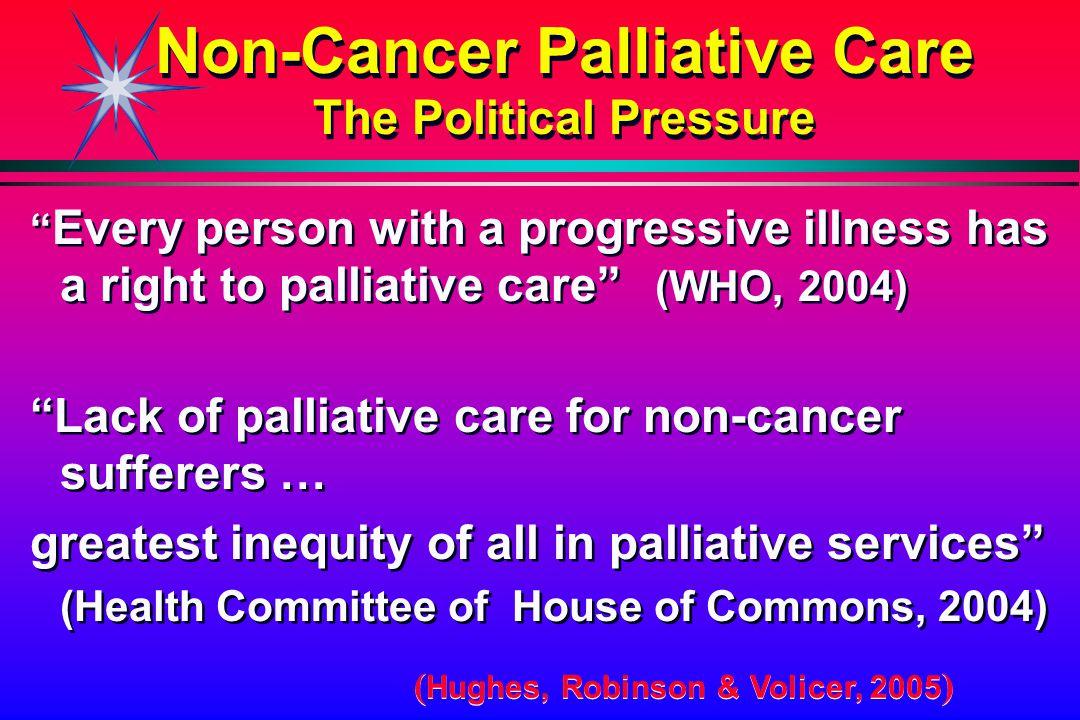 """Non-Cancer Palliative Care The Political Pressure """" Every person with a progressive illness has a right to palliative care"""" (WHO, 2004) """"Lack of palli"""