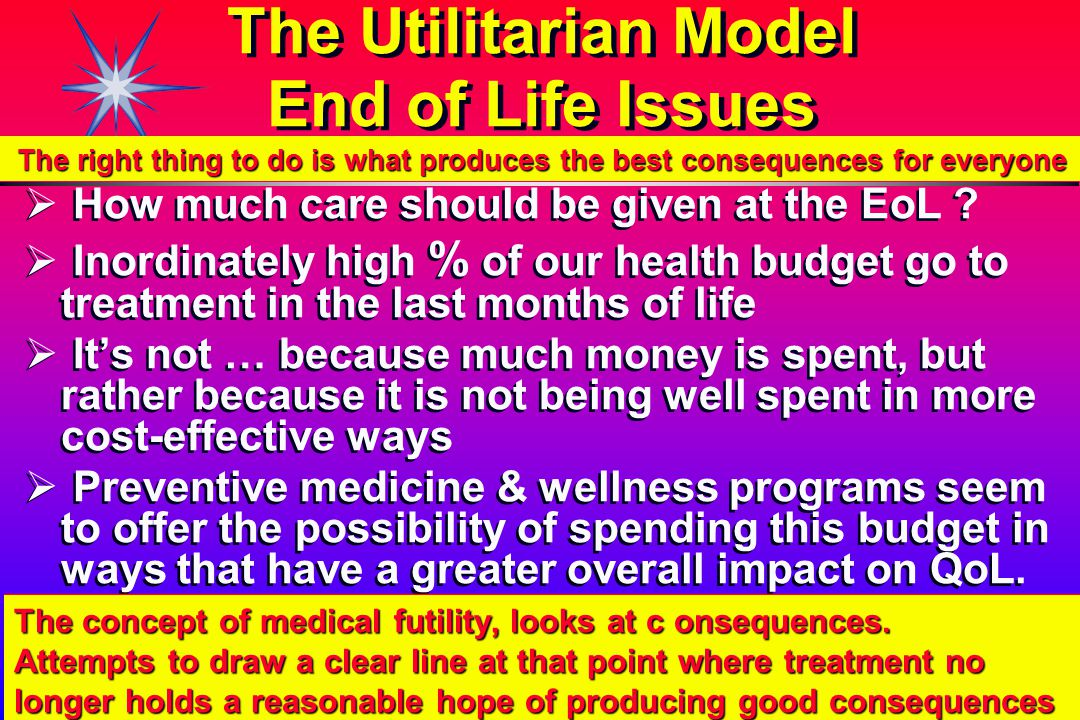 The Utilitarian Model End of Life Issues   How much care should be given at the EoL .
