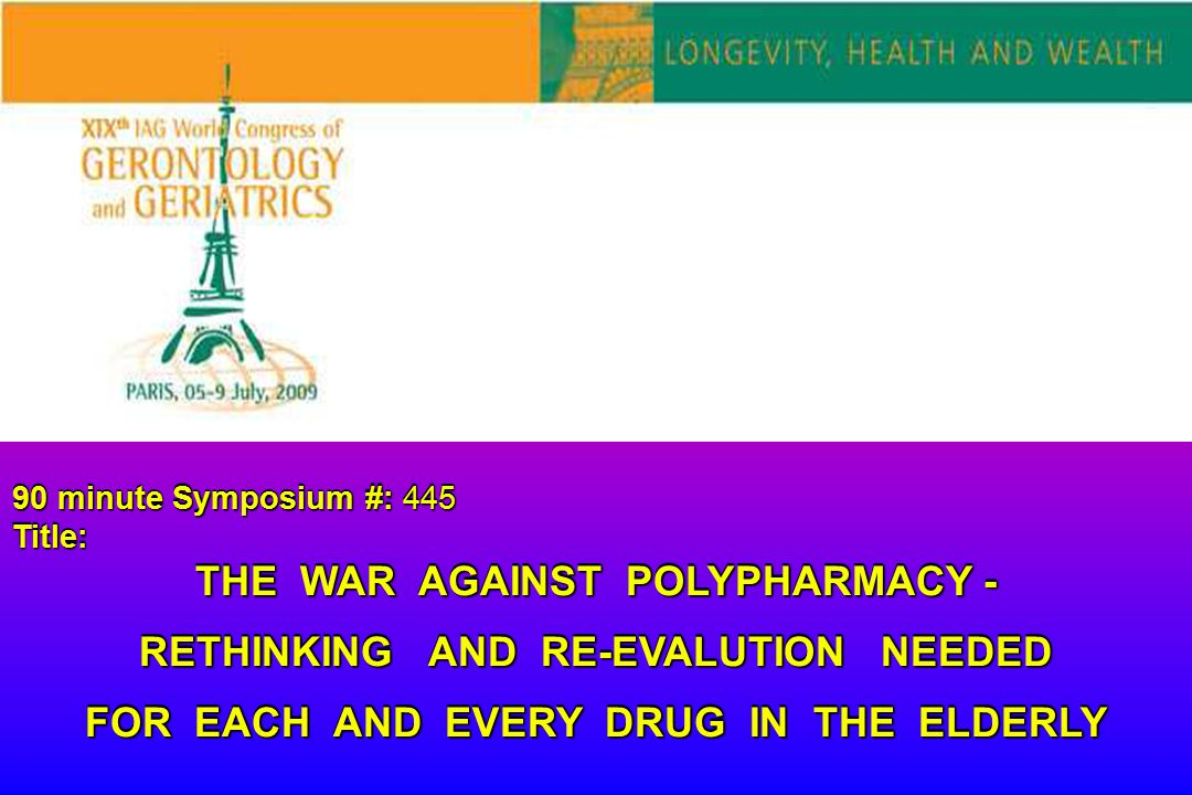 90 minute Symposium #: 445 Title: THE WAR AGAINST POLYPHARMACY - RETHINKING AND RE-EVALUTION NEEDED FOR EACH AND EVERY DRUG IN THE ELDERLY 90 minute S