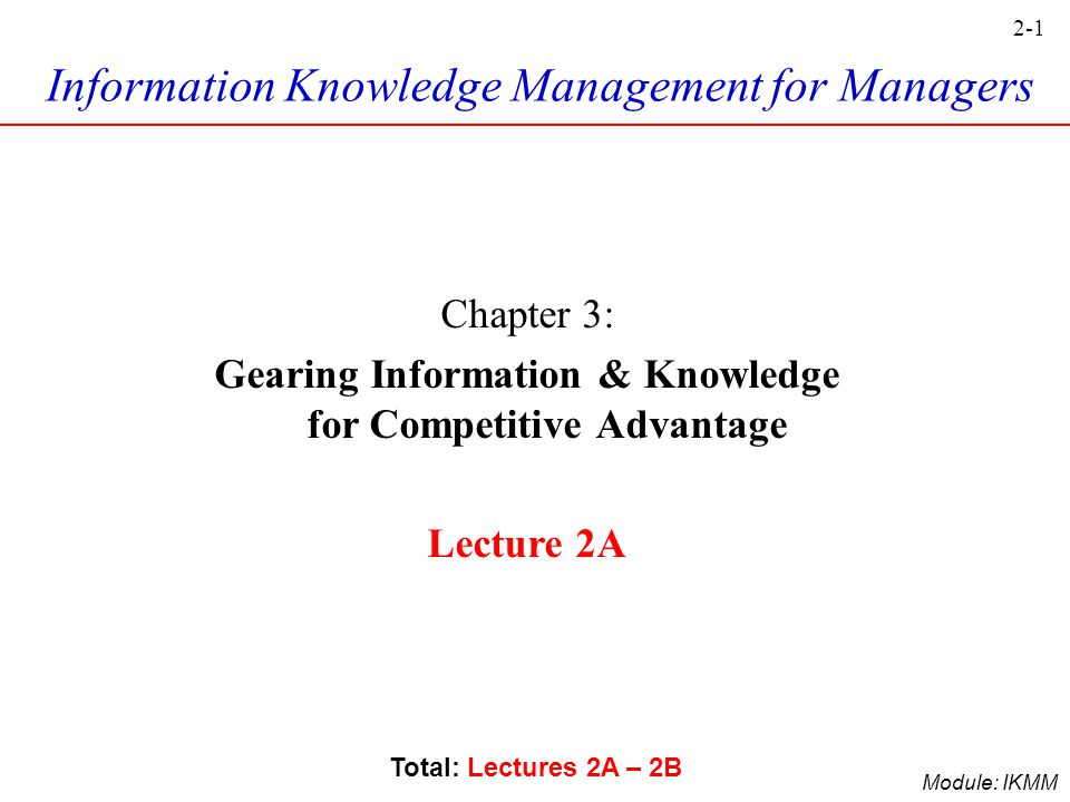 2-1 Module: IKMM Information Knowledge Management for Managers Chapter 3: Gearing Information & Knowledge for Competitive Advantage Lecture 2A Total: