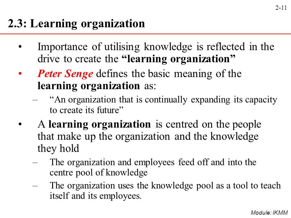 """2-11 Module: IKMM 2.3: Learning organization Importance of utilising knowledge is reflected in the drive to create the """"learning organization"""" Peter S"""