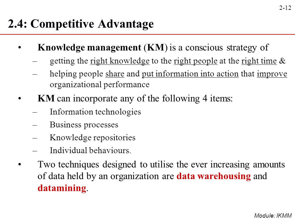 2-12 Module: IKMM 2.4: Competitive Advantage Knowledge management (KM) is a conscious strategy of –getting the right knowledge to the right people at