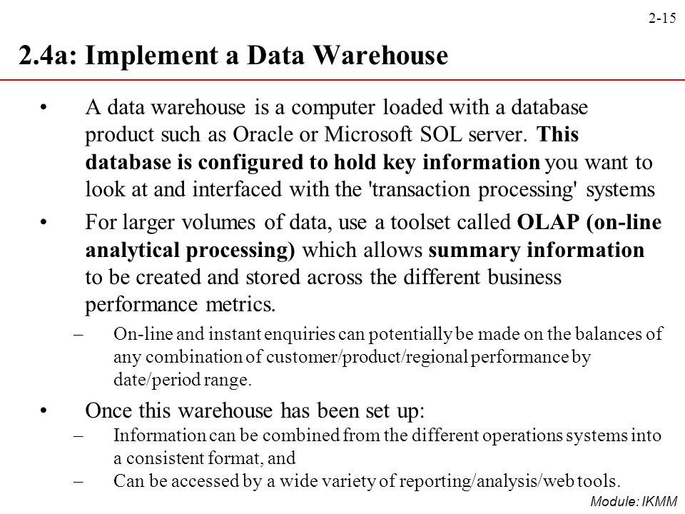 2-15 Module: IKMM 2.4a: Implement a Data Warehouse A data warehouse is a computer loaded with a database product such as Oracle or Microsoft SOL serve