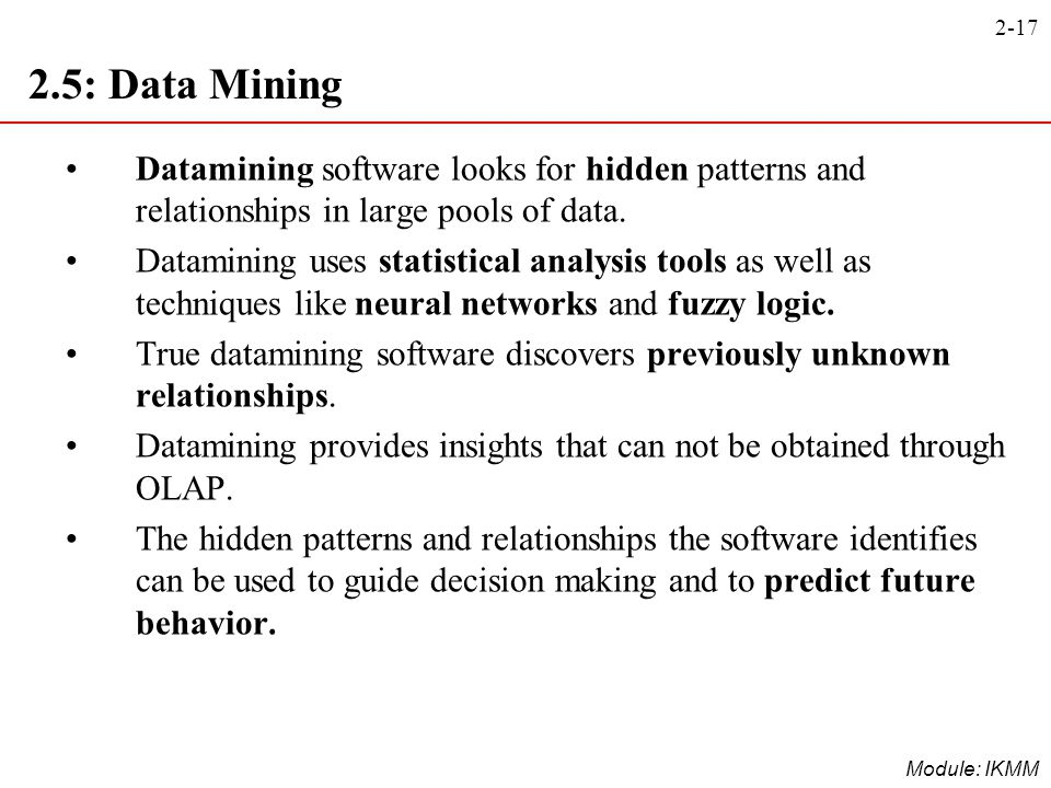 2-17 Module: IKMM 2.5: Data Mining Datamining software looks for hidden patterns and relationships in large pools of data. Datamining uses statistical
