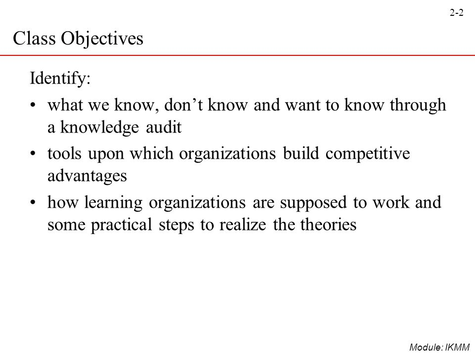 2-2 Module: IKMM Class Objectives Identify: what we know, don't know and want to know through a knowledge audit tools upon which organizations build c
