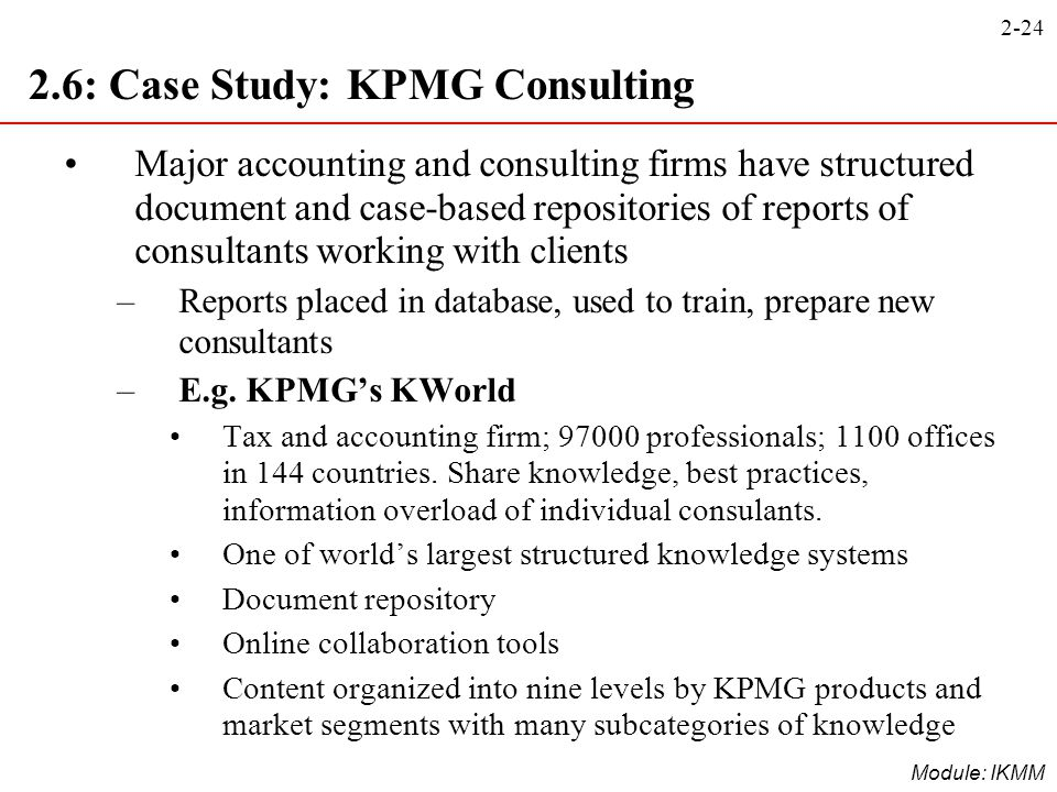 2-24 Module: IKMM 2.6: Case Study: KPMG Consulting Major accounting and consulting firms have structured document and case-based repositories of repor