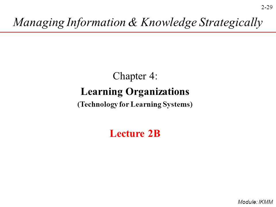 2-29 Module: IKMM Managing Information & Knowledge Strategically Chapter 4: Learning Organizations (Technology for Learning Systems) Lecture 2B