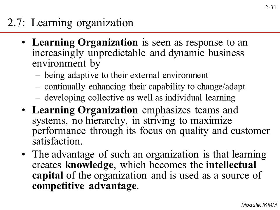 2-31 Module: IKMM Learning Organization is seen as response to an increasingly unpredictable and dynamic business environment by –being adaptive to th