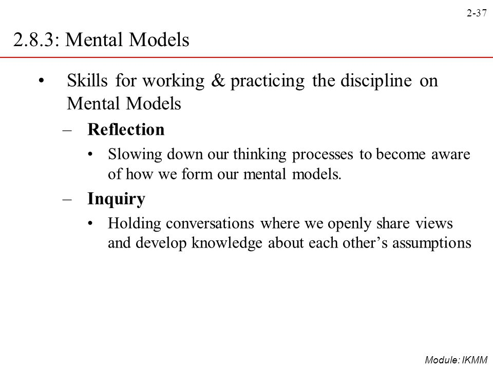 2-37 Module: IKMM Skills for working & practicing the discipline on Mental Models –Reflection Slowing down our thinking processes to become aware of h