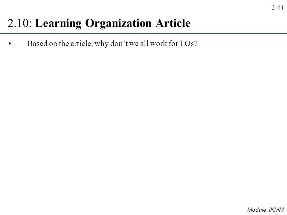 2-44 Module: IKMM Based on the article, why don't we all work for LOs? 2.10: Learning Organization Article
