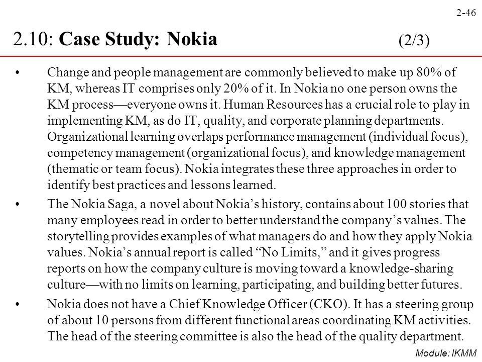 2-46 Module: IKMM Change and people management are commonly believed to make up 80% of KM, whereas IT comprises only 20% of it. In Nokia no one person