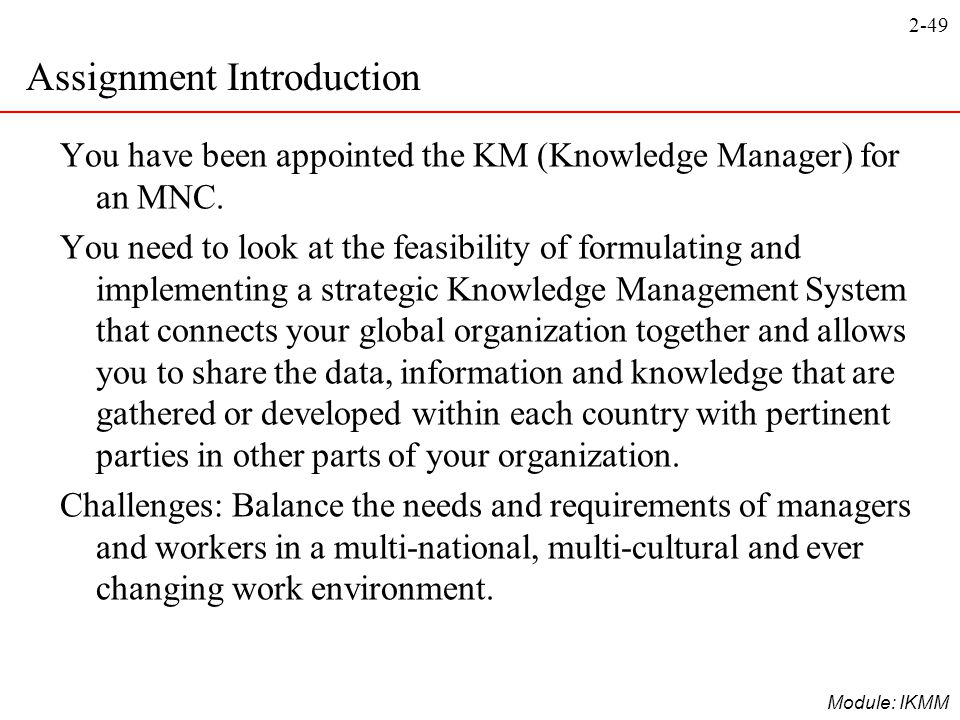 2-49 Module: IKMM Assignment Introduction You have been appointed the KM (Knowledge Manager) for an MNC. You need to look at the feasibility of formul