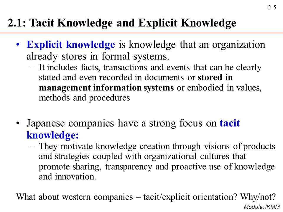 2-5 Module: IKMM 2.1: Tacit Knowledge and Explicit Knowledge Explicit knowledge is knowledge that an organization already stores in formal systems. –I
