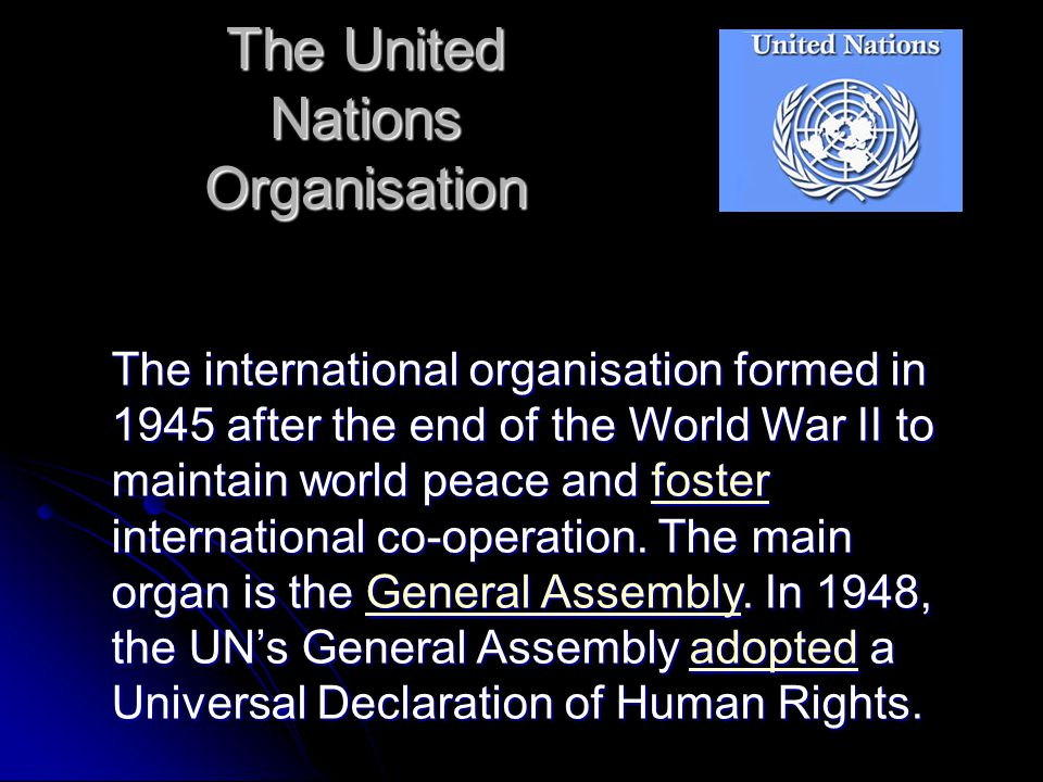 The United Nations Organisation The international organisation formed in 1945 after the end of the World War II to maintain world peace and foster int