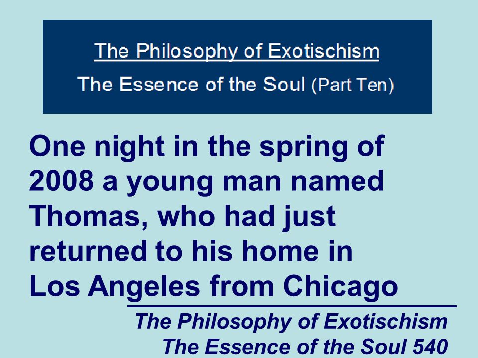 The Philosophy of Exotischism The Essence of the Soul 651 get to the place where we are not trying to form serious relationships with people who are only merging the practical parts of their souls with us. Copyright 2010 Don Bergquist