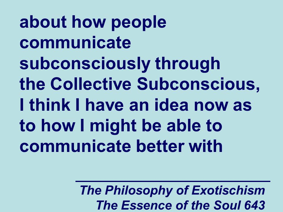 The Philosophy of Exotischism The Essence of the Soul 643 about how people communicate subconsciously through the Collective Subconscious, I think I h