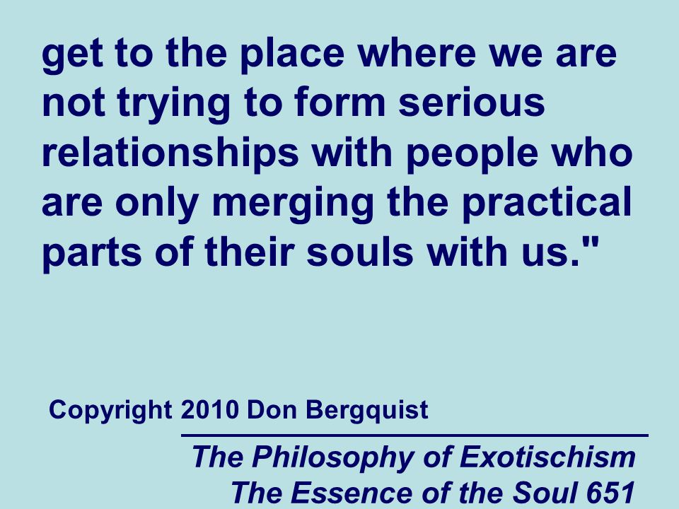 The Philosophy of Exotischism The Essence of the Soul 651 get to the place where we are not trying to form serious relationships with people who are o