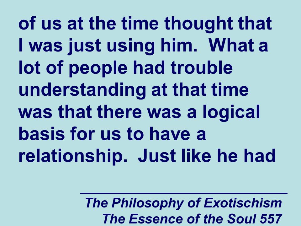 The Philosophy of Exotischism The Essence of the Soul 557 of us at the time thought that I was just using him. What a lot of people had trouble unders