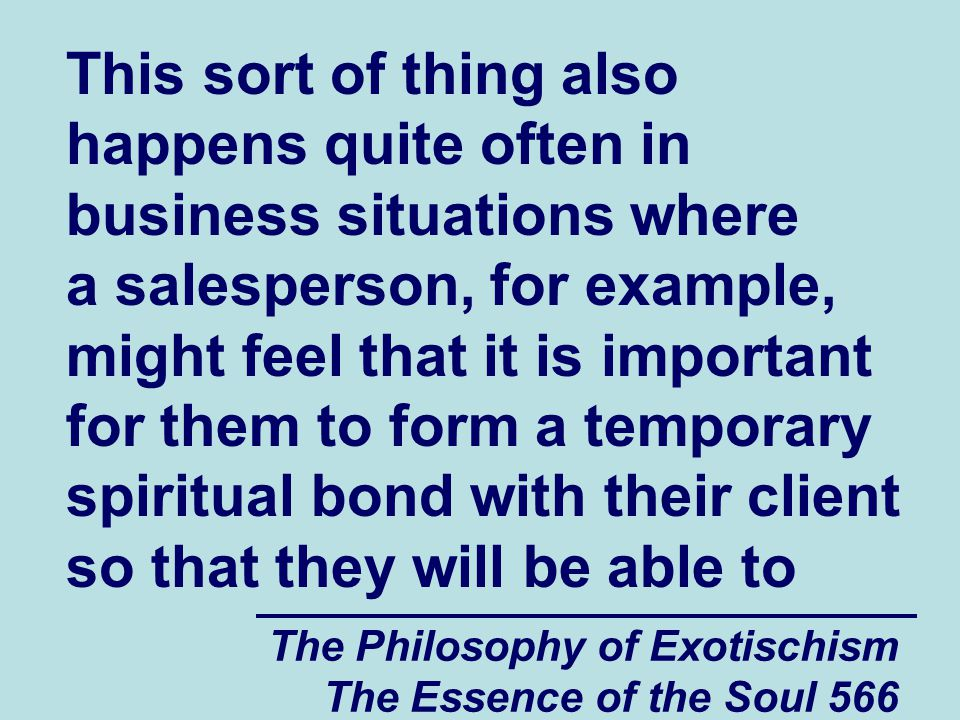 The Philosophy of Exotischism The Essence of the Soul 566 This sort of thing also happens quite often in business situations where a salesperson, for